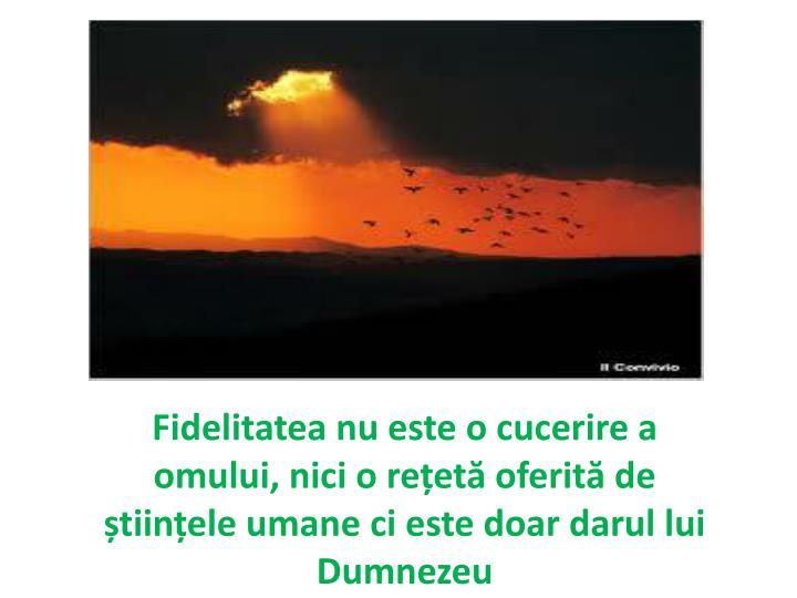 Fidelitatea nu este o cucerire a omului, nici o rețetă oferită de științele umane ci este doar darul lui Dumnezeu