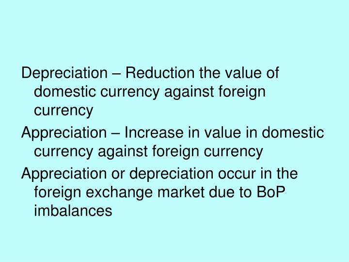 Depreciation – Reduction the value of domestic currency against foreign currency