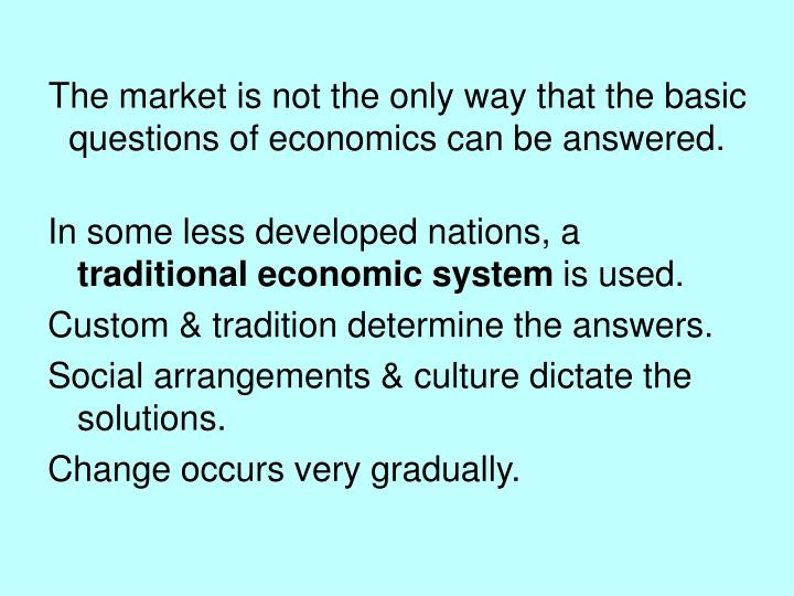 The market is not the only way that the basic questions of economics can be answered.