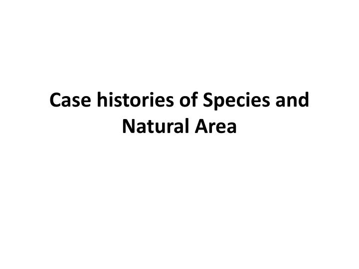 Case histories of Species and Natural Area