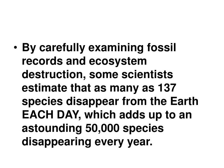 By carefully examining fossil records and ecosystem destruction, some scientists estimate that as many as 137 species disappear from the Earth EACH DAY, which adds up to an astounding 50,000 species disappearing every year.