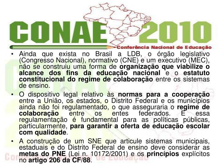 Ainda que exista no Brasil a LDB, o rgo legislativo (Congresso Nacional), normativo (CNE) e um executivo (MEC), no se construiu uma forma de