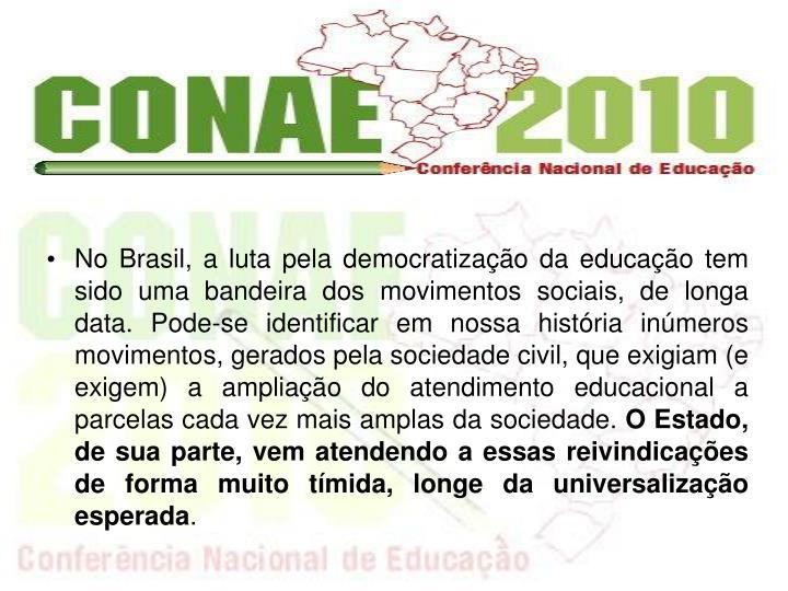 No Brasil, a luta pela democratizao da educao tem sido uma bandeira dos movimentos sociais, de longa data. Pode-se identificar em nossa histria inmeros movimentos, gerados pela sociedade civil, que exigiam (e exigem) a ampliao do atendimento educacional a parcelas cada vez mais amplas da sociedade.