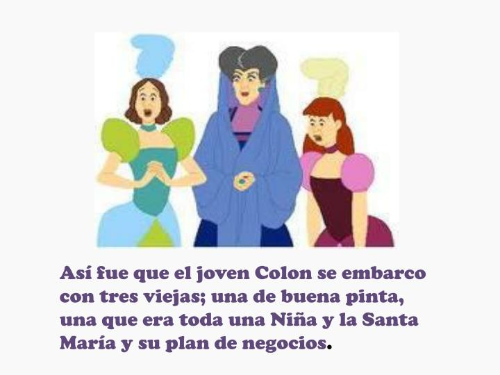 Así fue que el joven Colon se embarco con tres viejas; una de buena pinta, una que era toda una Niña y la Santa María y su plan de negocios