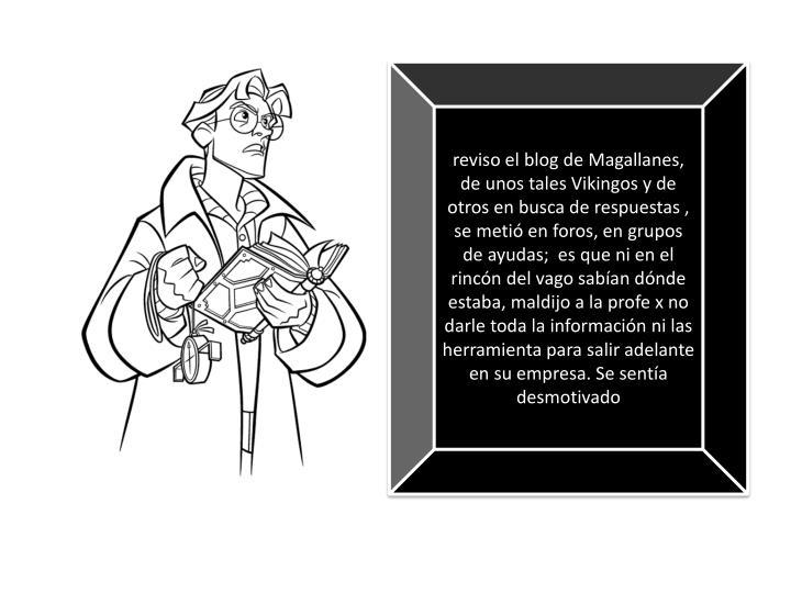 reviso el blog de Magallanes,  de unos tales Vikingos y de otros en busca de respuestas , se metió en foros, en grupos de ayudas;  es que ni en el rincón del vago sabían dónde estaba, maldijo a la profe x no darle toda la información ni las herramienta para salir adelante en su empresa. Se sentía desmotivado