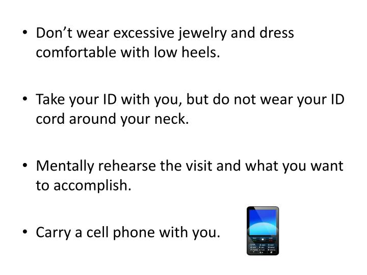 Don't wear excessive jewelry and dress comfortable with low heels.