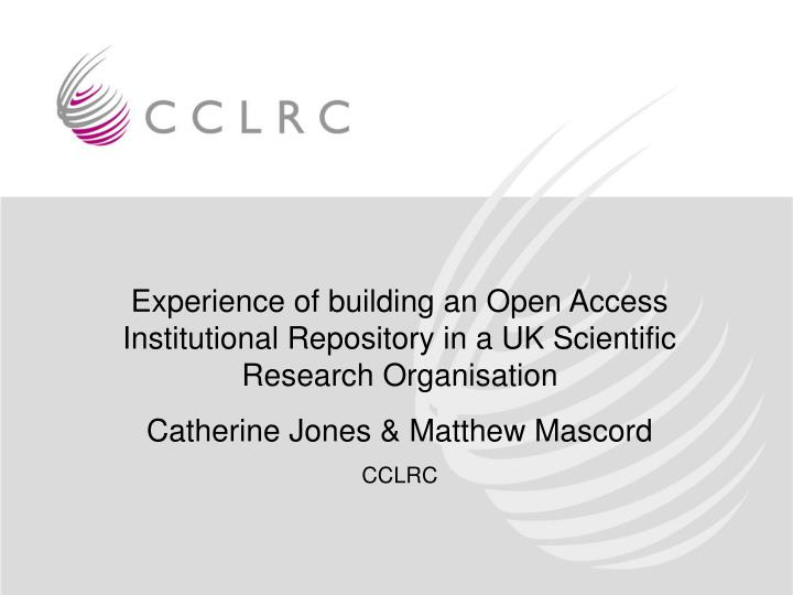 Experience of building an Open Access Institutional Repository in a UK Scientific Research Organisat...