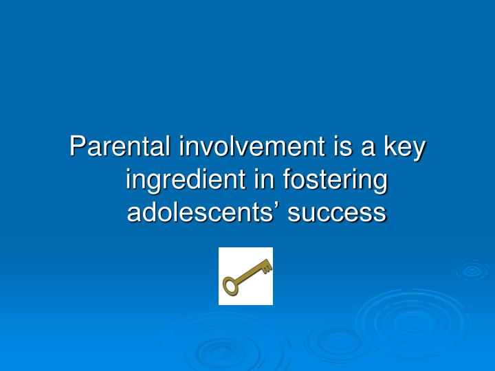 Parental involvement is a key ingredient in fostering adolescents' success