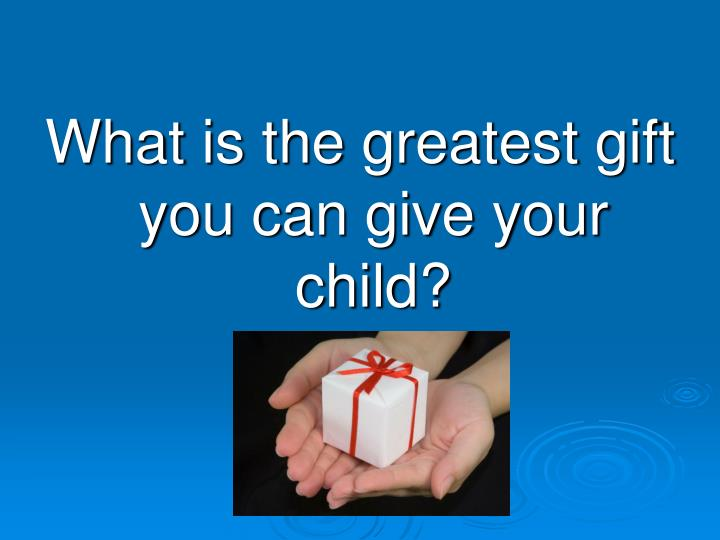 What is the greatest gift you can give your child?