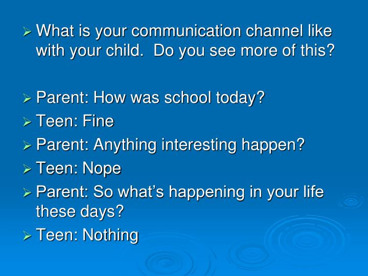 What is your communication channel like with your child.  Do you see more of this?