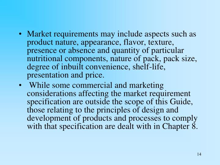 Market requirements may include aspects such as product nature, appearance, flavor, texture, presence or absence and quantity of particular nutritional components, nature of pack, pack size, degree of inbuilt convenience, shelf-life, presentation and price.
