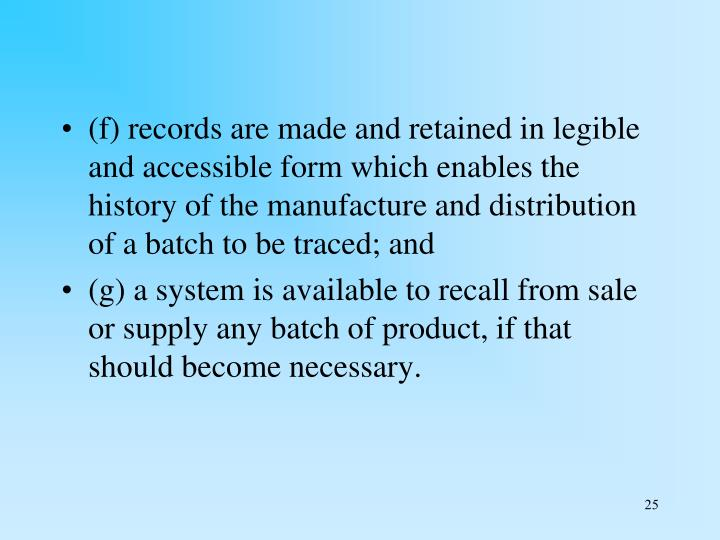 (f) records are made and retained in legible and accessible form which enables the history of the manufacture and distribution of a batch to be traced; and