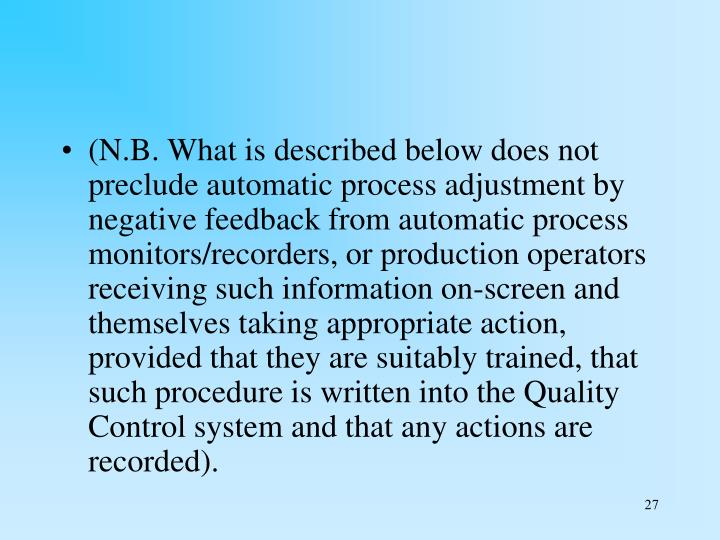 (N.B. What is described below does not preclude automatic process adjustment by negative feedback from automatic process monitors/recorders, or production operators receiving such information on-screen and themselves taking appropriate action, provided that they are suitably trained, that such procedure is written into the Quality Control system and that any actions are recorded).