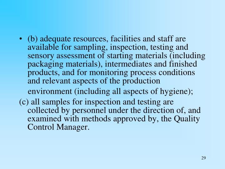 (b) adequate resources, facilities and staff are available for sampling, inspection, testing and sensory assessment of starting materials (including packaging materials), intermediates and finished products, and for monitoring process conditions and relevant aspects of the production