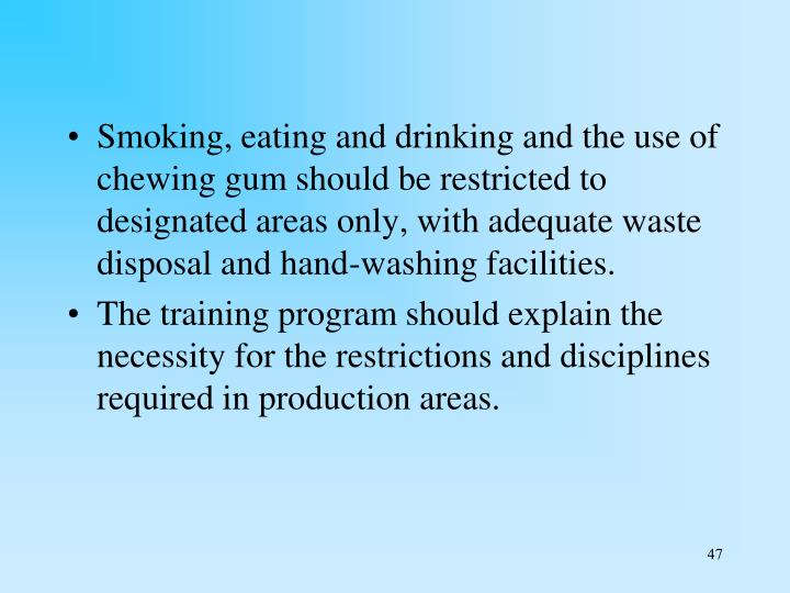 Smoking, eating and drinking and the use of chewing gum should be restricted to designated areas only, with adequate waste disposal and hand-washing facilities.