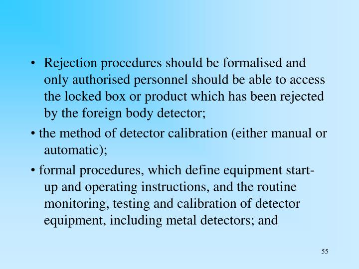 Rejection procedures should be formalised and only authorised personnel should be able to access the locked box or product which has been rejected by the foreign body detector;