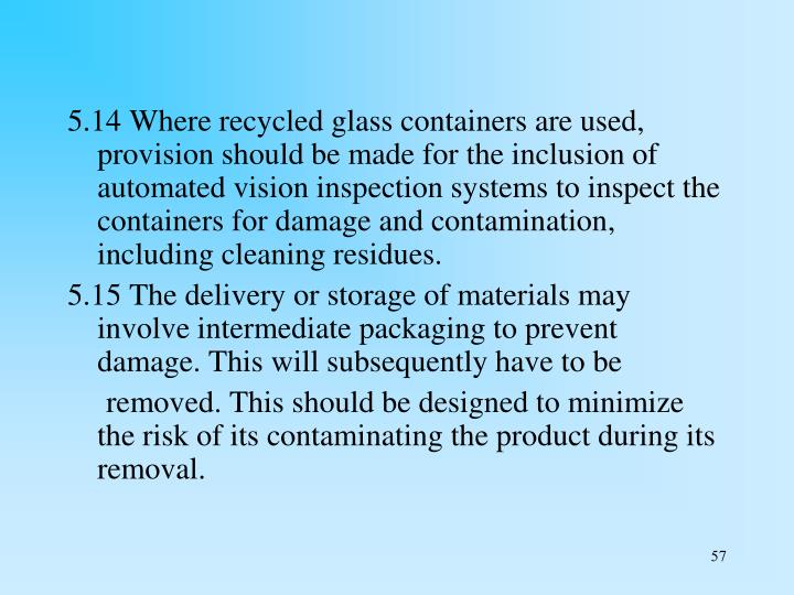 5.14 Where recycled glass containers are used, provision should be made for the inclusion of automated vision inspection systems to inspect the containers for damage and contamination, including cleaning residues.