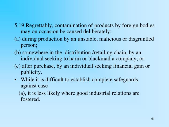 5.19 Regrettably, contamination of products by foreign bodies may on occasion be caused deliberately: