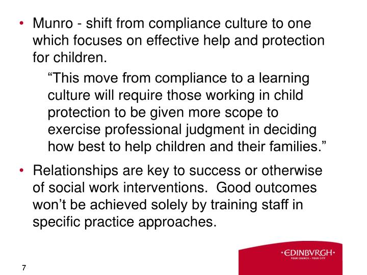 Munro - shift from compliance culture to one which focuses on effective help and protection for children.
