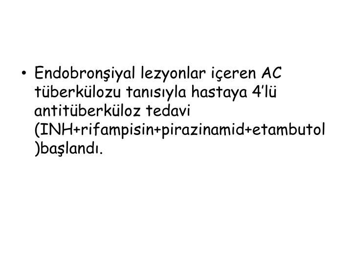 Endobronşiyal lezyonlar içeren AC tüberkülozu tanısıyla hastaya 4'lü antitüberküloz tedavi (INH+rifampisin+pirazinamid+etambutol)başlandı.