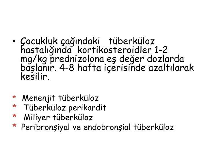 Çocukluk çağındaki   tüberküloz hastalığında  kortikosteroidler 1-2 mg/kg prednizolona eş değer dozlarda başlanır. 4-8 hafta içerisinde azaltılarak kesilir.