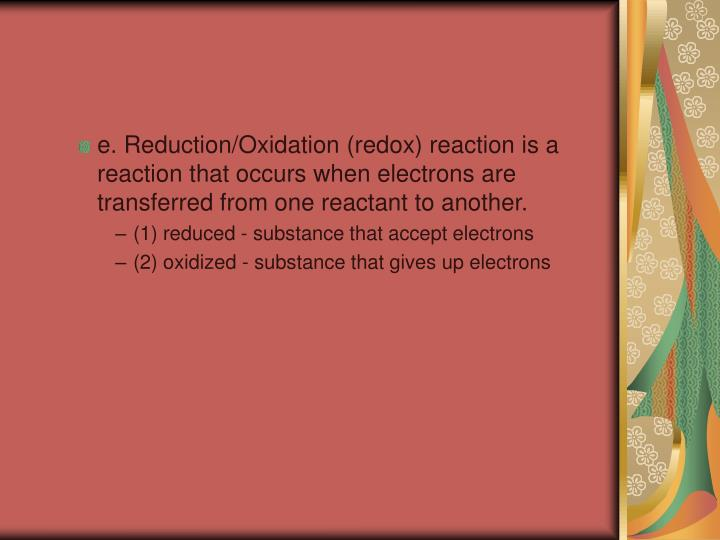 e. Reduction/Oxidation (redox) reaction is a reaction that occurs when electrons are transferred from one reactant to another.