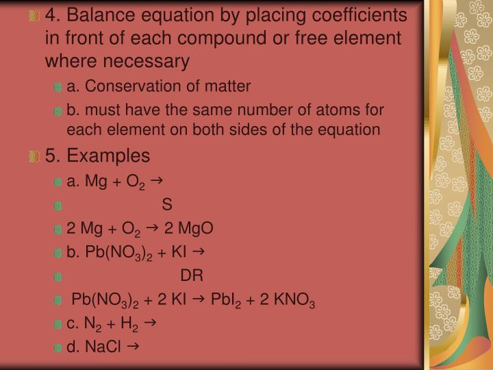 4. Balance equation by placing coefficients in front of each compound or free element where necessary