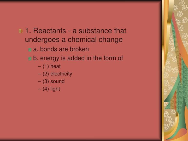 1. Reactants - a substance that undergoes a chemical change