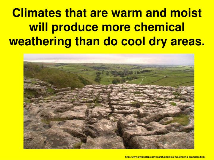 Climates that are warm and moist will produce more chemical weathering than do cool dry areas.