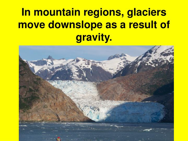 In mountain regions, glaciers move downslope as a result of gravity.