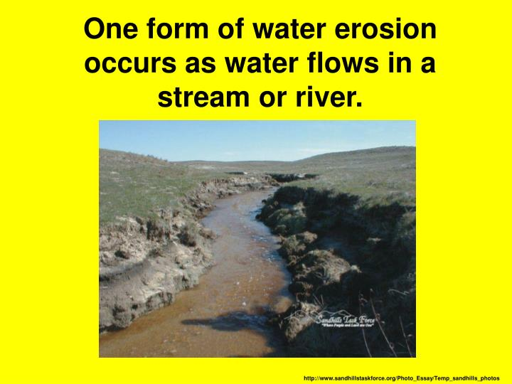 One form of water erosion occurs as water flows in a stream or river.