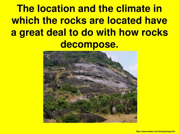 The location and the climate in which the rocks are located have a great deal to do with how rocks decompose.
