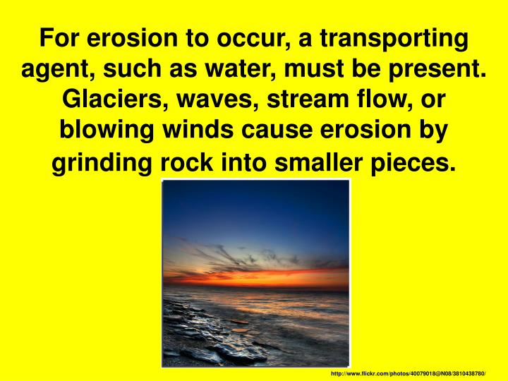 For erosion to occur, a transporting agent, such as water, must be present. Glaciers, waves, stream flow, or blowing winds cause erosion by grinding rock into smaller pieces.