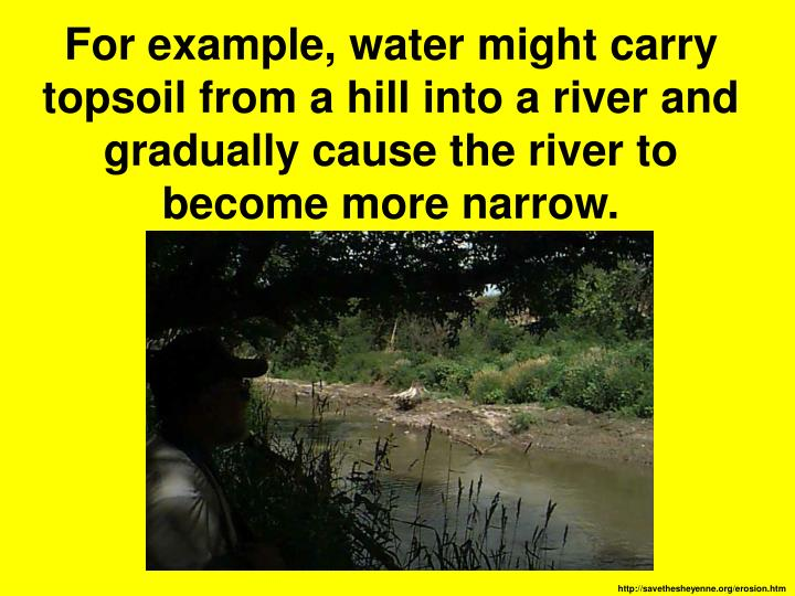 For example, water might carry topsoil from a hill into a river and gradually cause the river to become more narrow.
