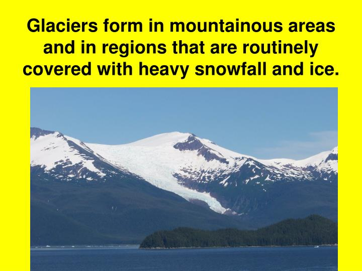 Glaciers form in mountainous areas and in regions that are routinely covered with heavy snowfall and ice.