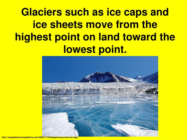 Glaciers such as ice caps and ice sheets move from the highest point on land toward the lowest point.