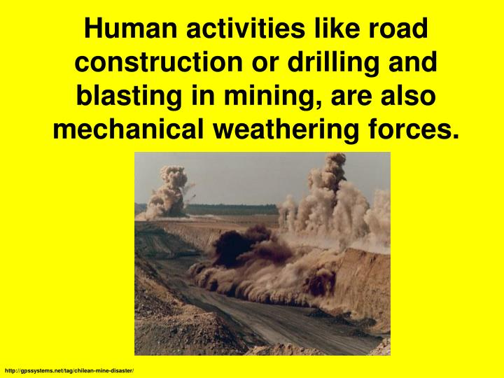 Human activities like road construction or drilling and blasting in mining, are also mechanical weathering forces.