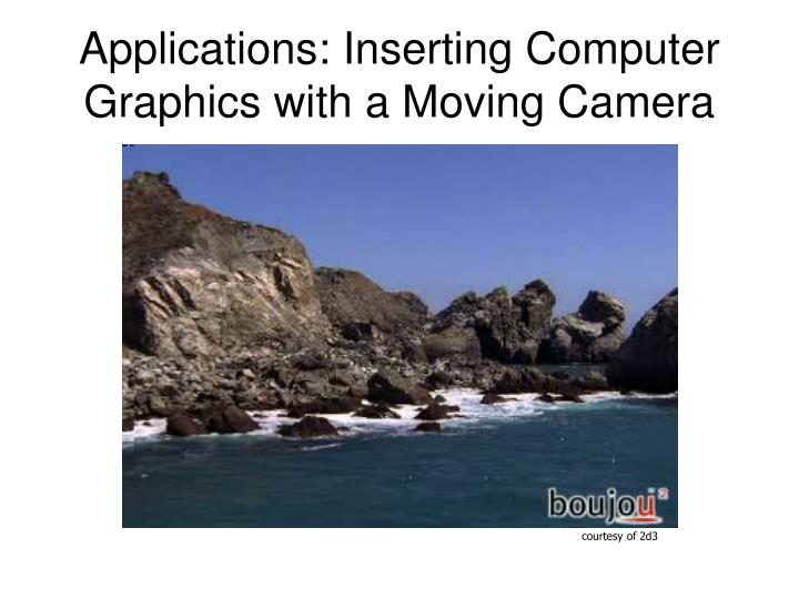 Applications: Inserting Computer Graphics with a Moving Camera