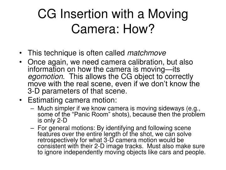 CG Insertion with a Moving Camera: How?