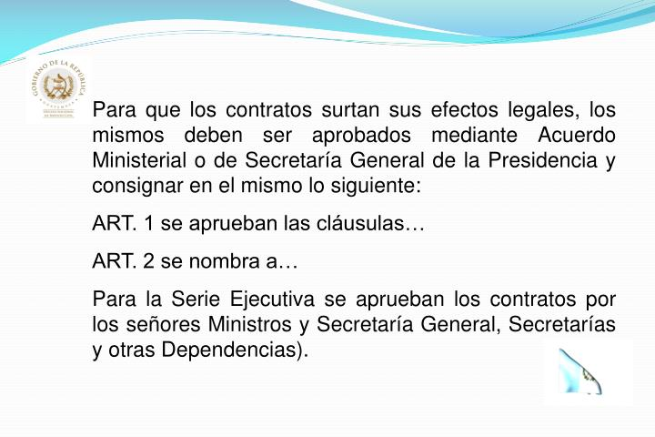 Para que los contratos surtan sus efectos legales, los mismos deben ser aprobados mediante Acuerdo Ministerial o de Secretaría General de la Presidencia y consignar en el mismo lo siguiente: