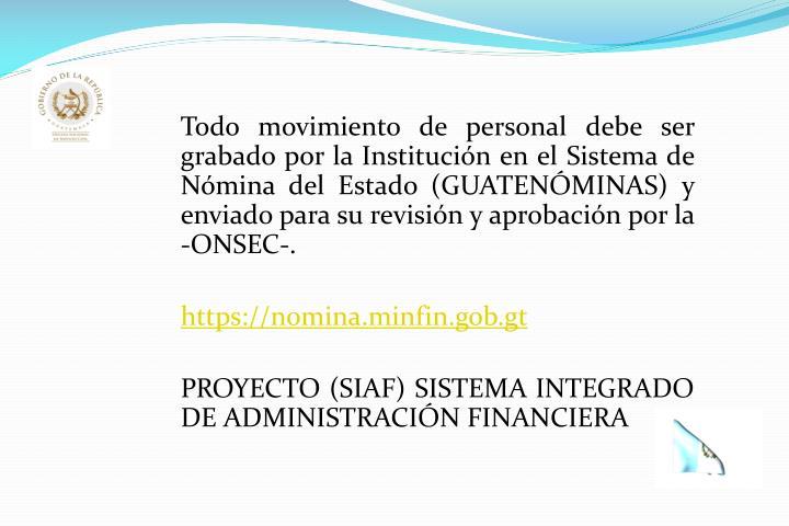 Todo movimiento de personal debe ser grabado por la Institución en el Sistema de Nómina del Estado (GUATENÓMINAS) y enviado para su revisión y aprobación por la -ONSEC-.