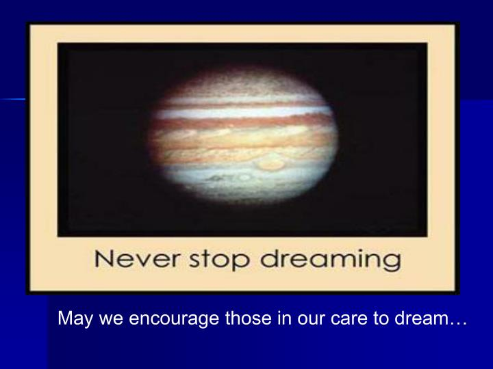 May we encourage those in our care to dream…