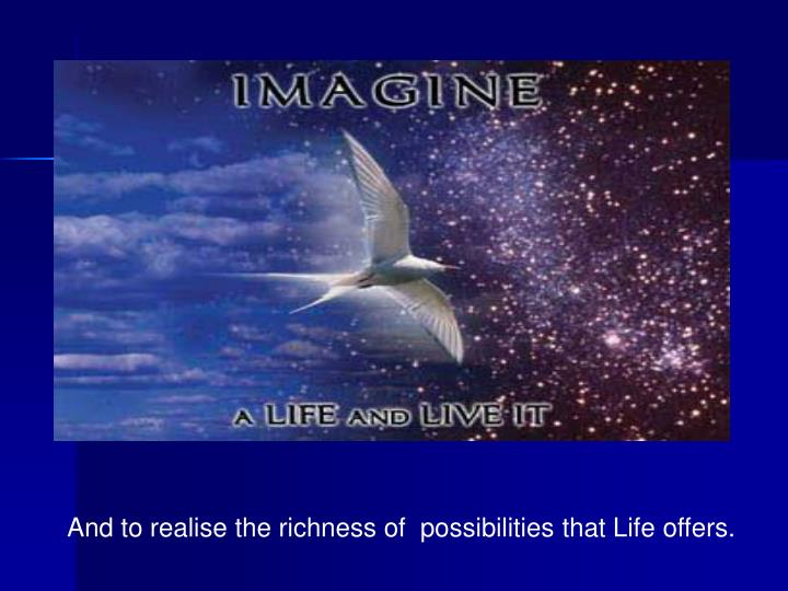 And to realise the richness of  possibilities that Life offers.