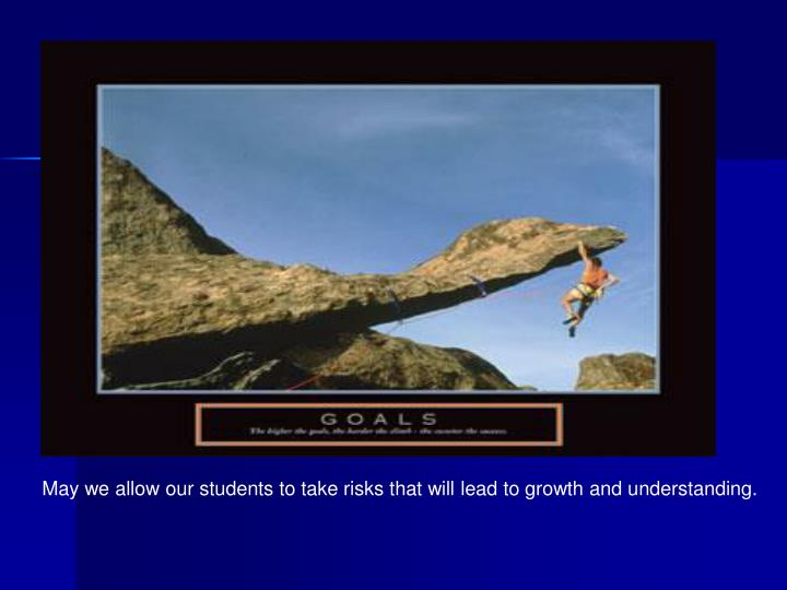 May we allow our students to take risks that will lead to growth and understanding.