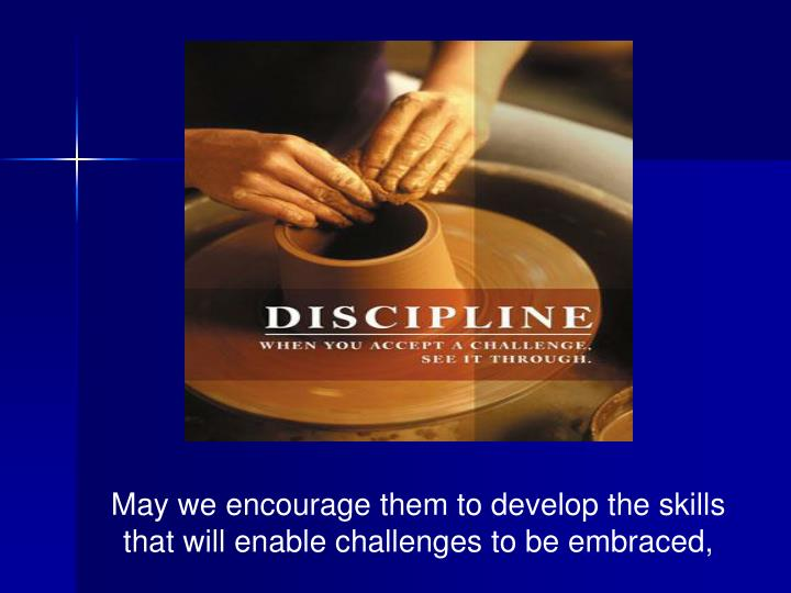 May we encourage them to develop the skills that will enable challenges to be embraced,