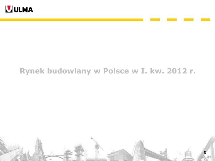 Rynek budowlany w Polsce w I. kw. 2012 r.