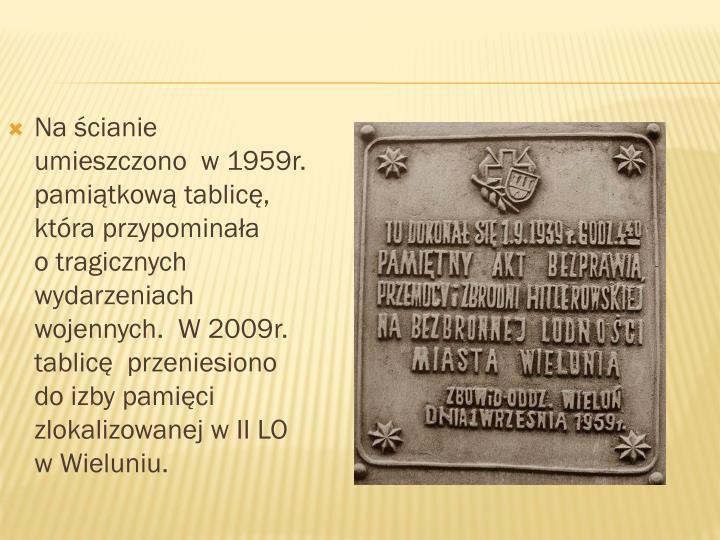 Na ścianie   umieszczono  w 1959r. pamiątkową tablicę, która przypominała      o tragicznych wydarzeniach wojennych.  W 2009r. tablicę  przeniesiono do izby pamięci zlokalizowanej w II LO w Wieluniu.