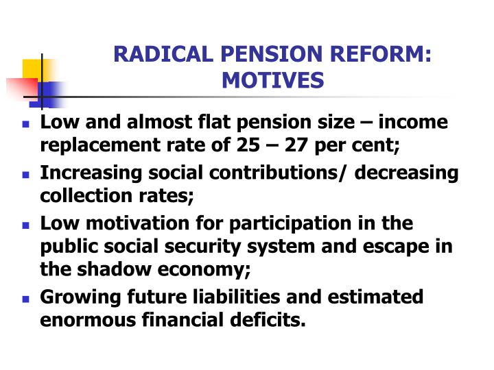 RADICAL PENSION REFORM: MOTIVES