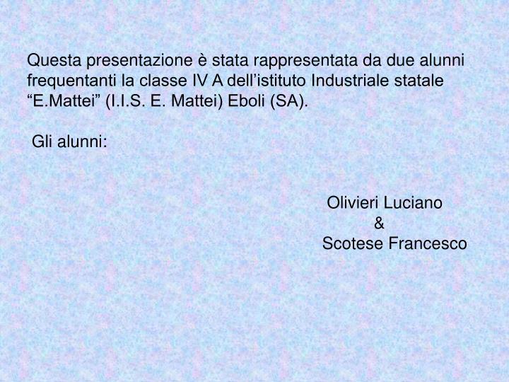 """Questa presentazione è stata rappresentata da due alunni    frequentanti la classe IV A dell'istituto Industriale statale """"E.Mattei"""" (I.I.S. E. Mattei) Eboli (SA)."""