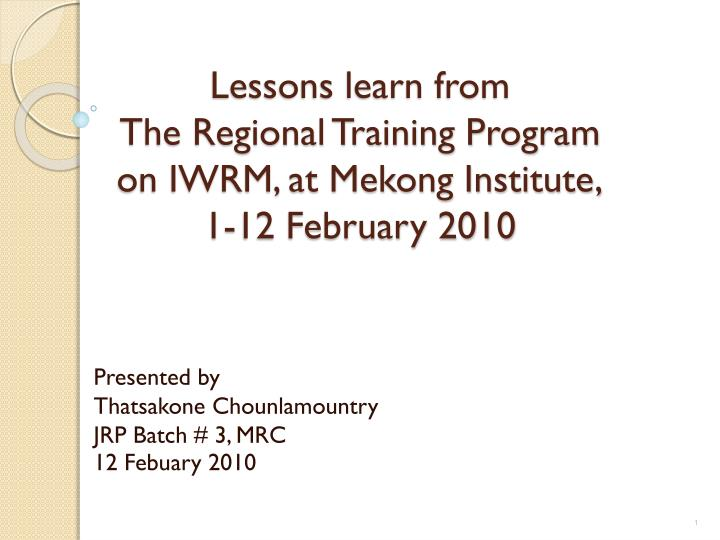 Lessons learn from the regional training program on iwrm at mekong institute 1 12 february 2010
